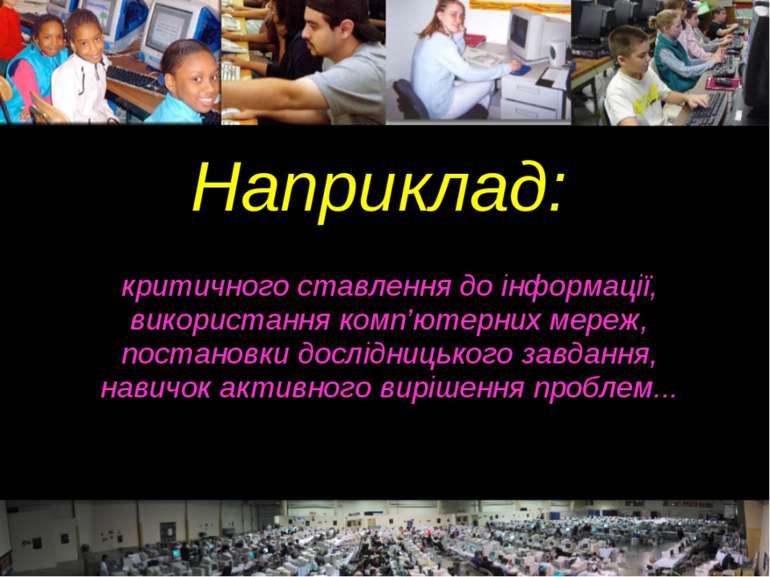 Наприклад: критичного ставлення до інформації, використання комп'ютерних мере...