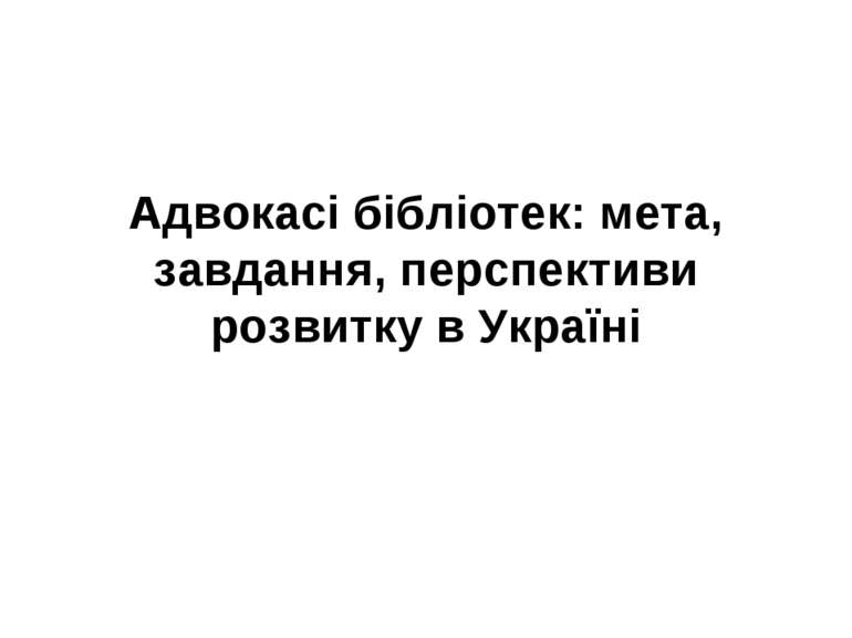 Адвокасі бібліотек: мета, завдання, перспективи розвитку в Україні