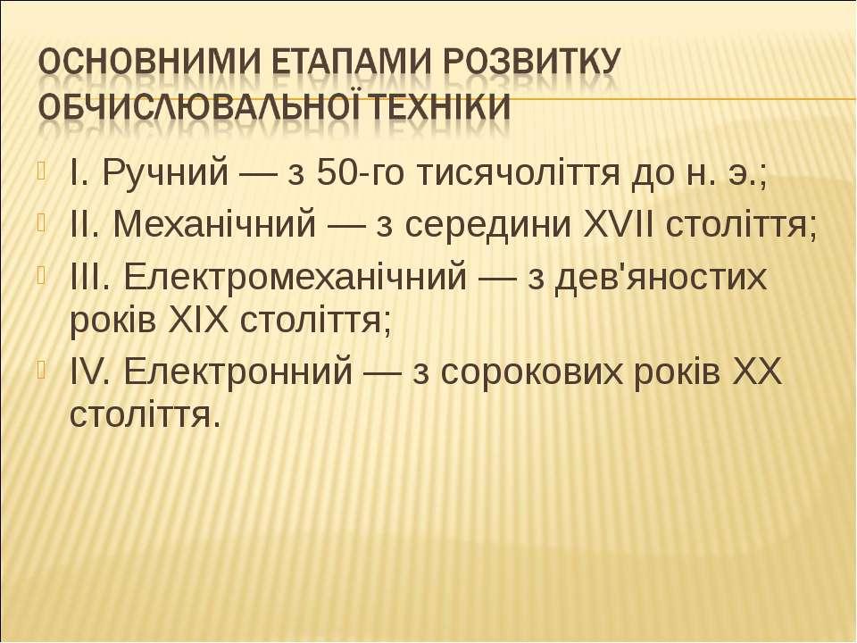I. Ручний — з 50-го тисячоліття до н. э.; II. Механічний — з середини XVII ст...