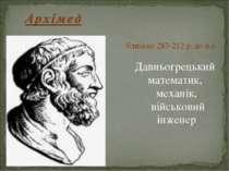 близько 287-212 р. до н.е. Давньогрецький математик, механік, військовий інженер