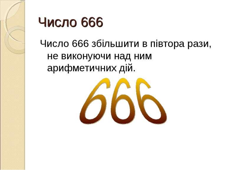 Число 666 Число 666 збільшити в півтора рази, не виконуючи над ним арифметичн...