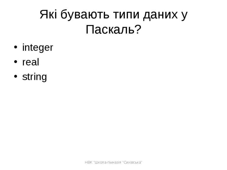 """Які бувають типи даних у Паскаль? integer real string НВК """"Школа-гімназія """"Си..."""