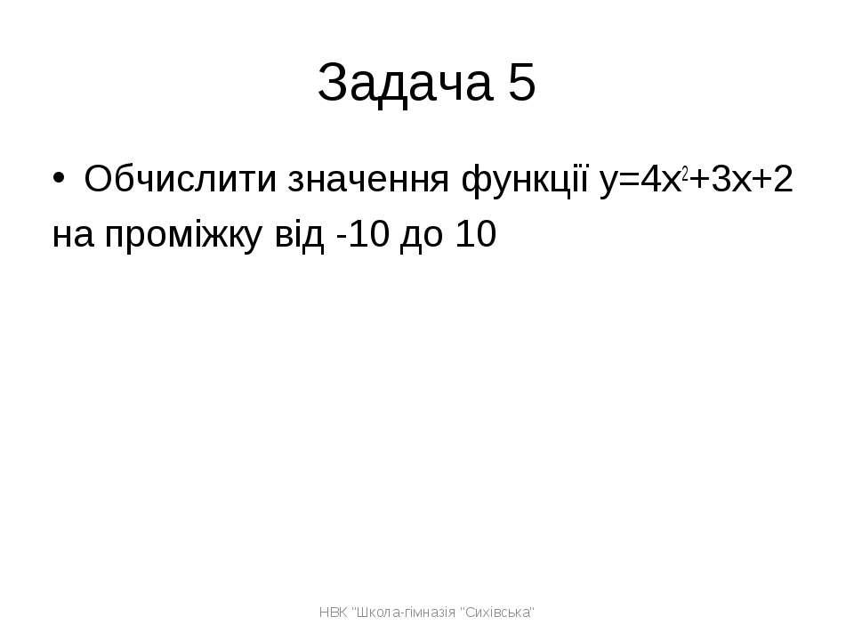 Задача 5 Обчислити значення функції y=4x2+3x+2 на проміжку від -10 до 10 НВК ...