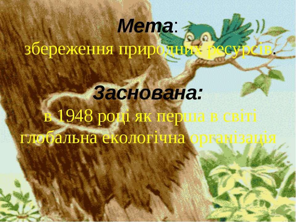 Мета: збереження природних ресурсів. Заснована: в 1948 році як перша в світі ...