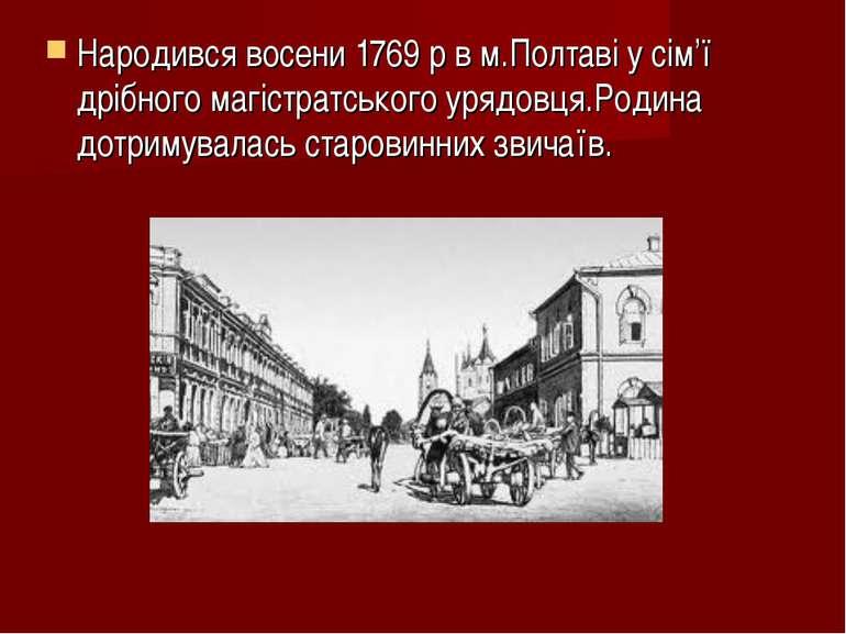 Народився восени 1769 р в м.Полтаві у сім'ї дрібного магістратського урядовця...
