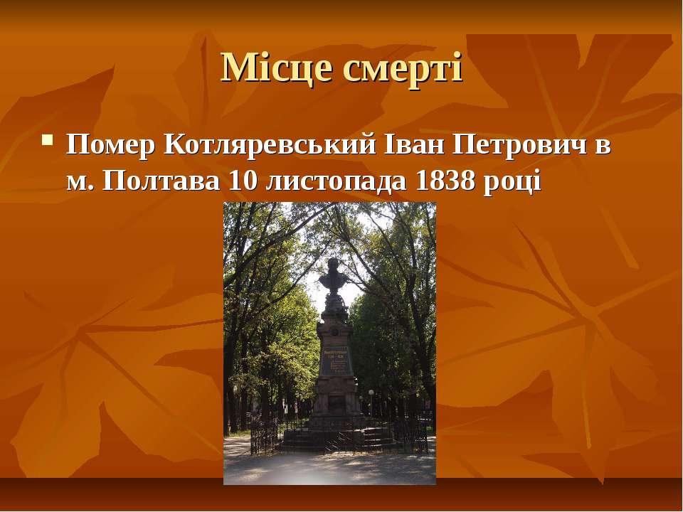Місце смерті Помер Котляревський Іван Петрович в м. Полтава 10 листопада 1838...