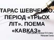 ТАРАС ШЕВЧЕНКО. ПЕРІОД «ТРЬОХ ЛІТ». ПОЕМА «КАВКАЗ» Підготувала учениця 9-А кл...