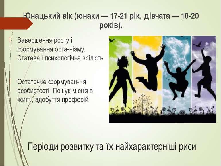 Періоди розвитку та їх найхарактерніші риси Юнацький вік (юнаки — 17-21 рік, ...