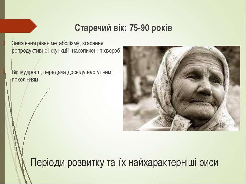 Періоди розвитку та їх найхарактерніші риси Старечий вік: 75-90 років Зниженн...