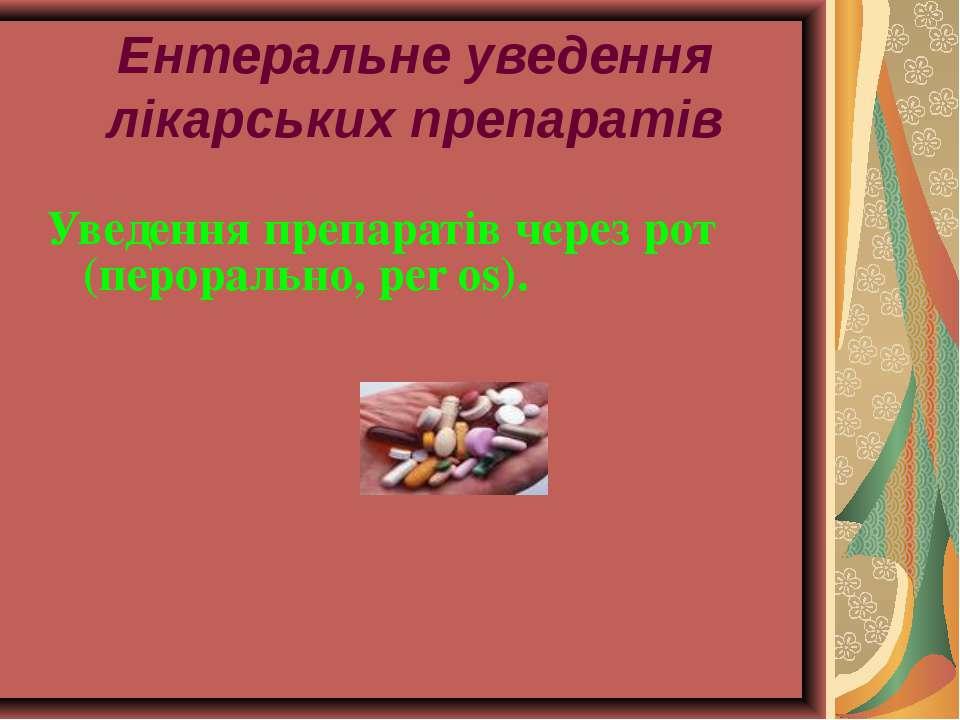 Ентеральне уведення лікарських препаратів Уведення препаратів через рот (перо...