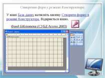 Створення форм у режимі Конструктора. У вікні База даних натисніть кнопку Ств...