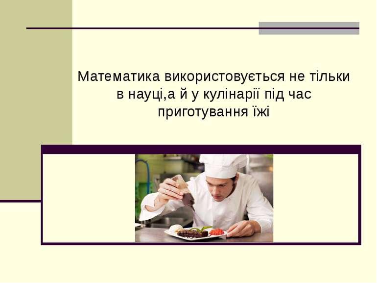 Математика використовується не тільки в науці,а й у кулінарії під час приготу...