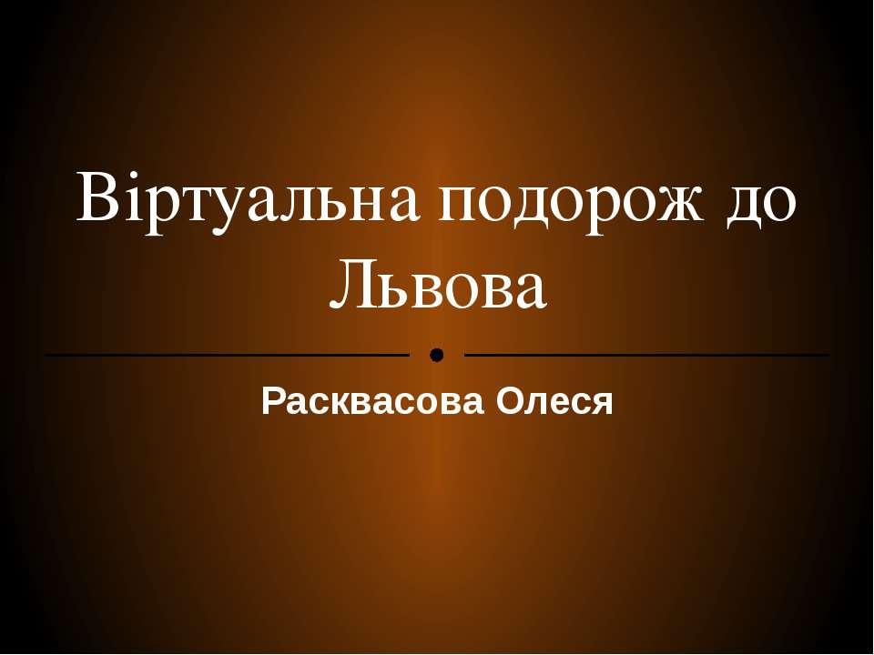 Віртуальна подорож до Львова Расквасова Олеся