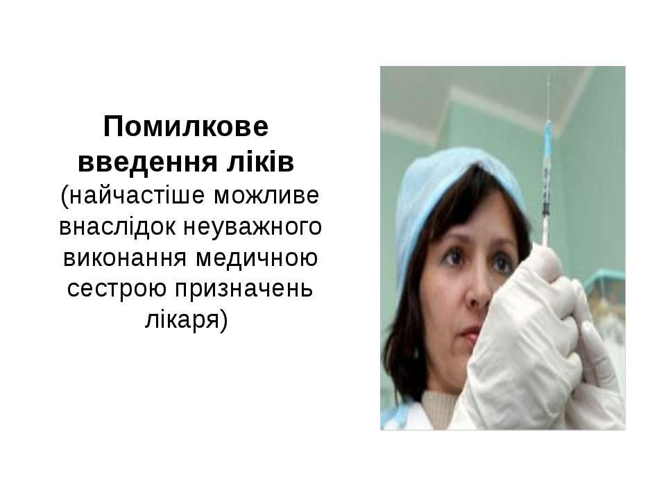 Помилкове введення ліків (найчастіше можливе внаслідок неуважного виконання м...