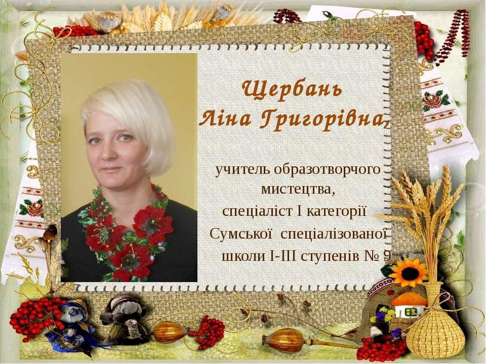 Щербань Ліна Григорівна, учитель образотворчого мистецтва, спеціаліст І катег...