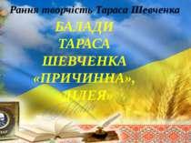 Рання творчість Тараса Шевченка БАЛАДИ ТАРАСА ШЕВЧЕНКА «ПРИЧИННА», «ЛІЛЕЯ»