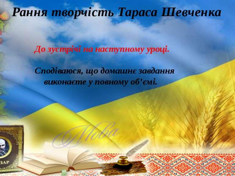 Рання творчість Тараса Шевченка До зустрічі на наступному уроці. Сподіваюся, ...