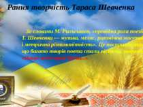 Рання творчість Тараса Шевченка За словами М. Рильського, «провідна риса поез...