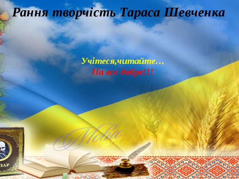 Рання творчість Тараса Шевченка Учітеся,читайте… На все добре!!!