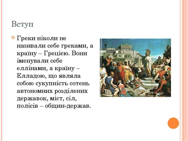 Вступ Греки ніколи не називали себе греками, а країну – Грецією. Вони іменува...