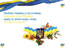 Любіть Україну у сні й наяву, вишневу свою Україну, красу її, вічно живу і ...