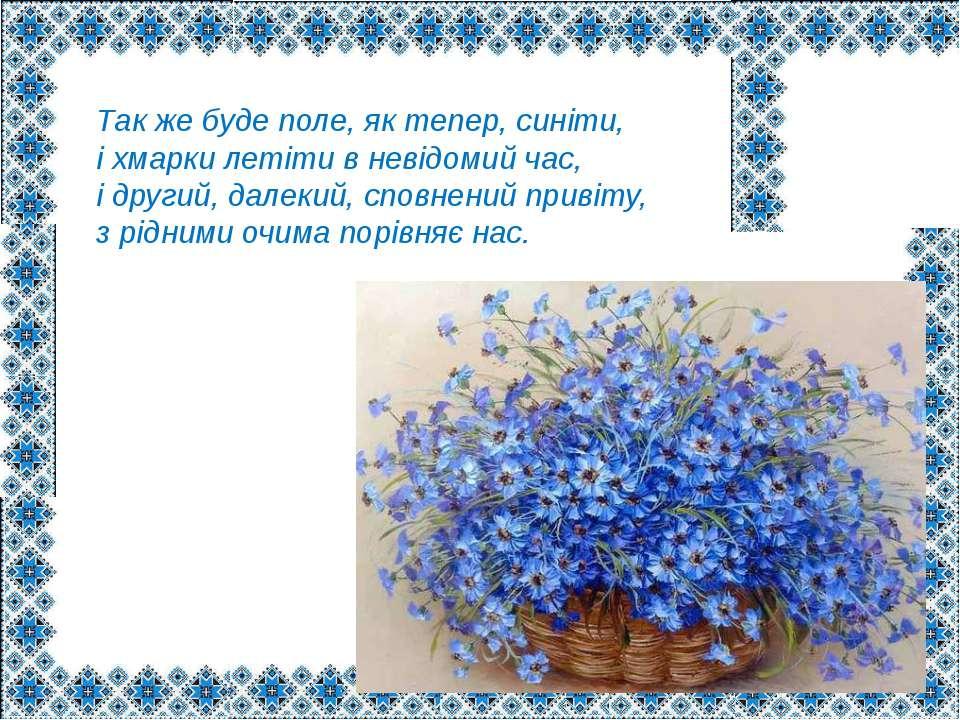 Так же буде поле, як тепер, синіти, і хмарки летіти в невідомий час, і другий...