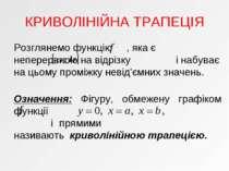 КРИВОЛІНІЙНА ТРАПЕЦІЯ Розглянемо функцію , яка є неперервною на відрізку і на...