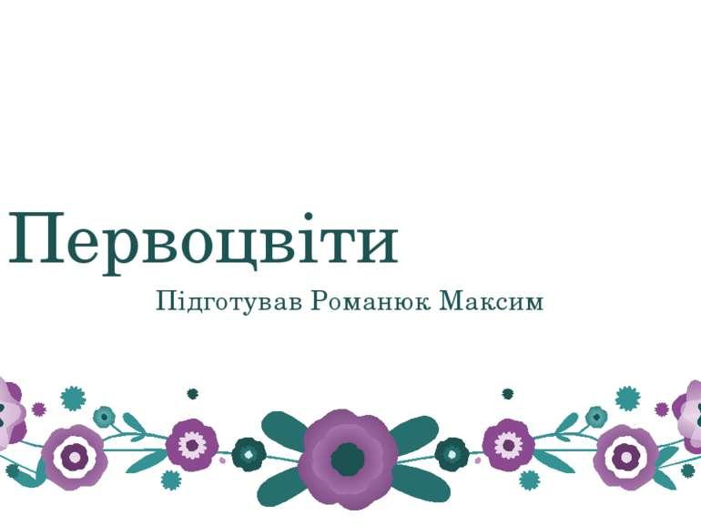 Первоцвіти Підготував Романюк Максим