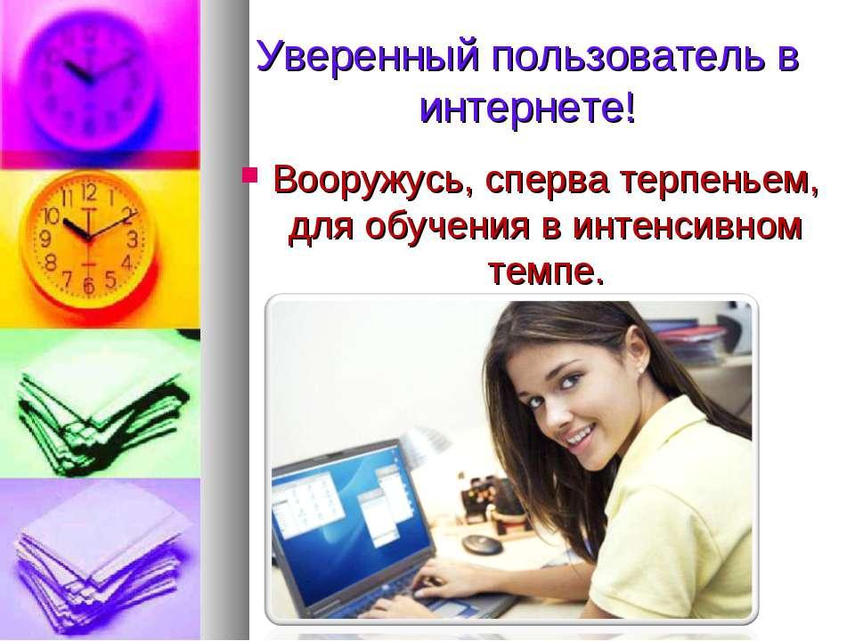 Уверенный пользователь в интернете! Вооружусь, сперва терпеньем, для обучения...