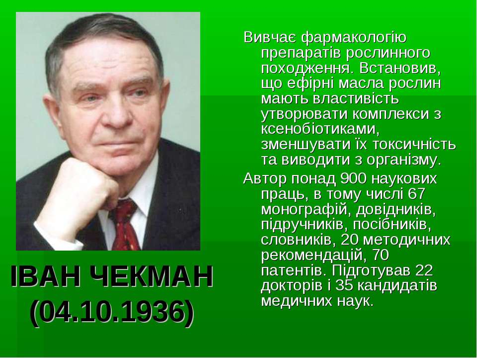 ІВАН ЧЕКМАН (04.10.1936) Вивчає фармакологію препаратів рослинного походження...
