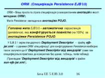 ORM . (Специфікація Persistence EJB 3.0) ORM – більш проста та строга специфі...