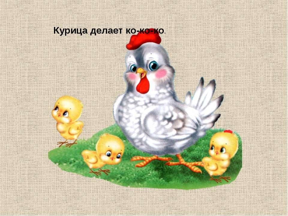 Курица делает ко-ко-ко.