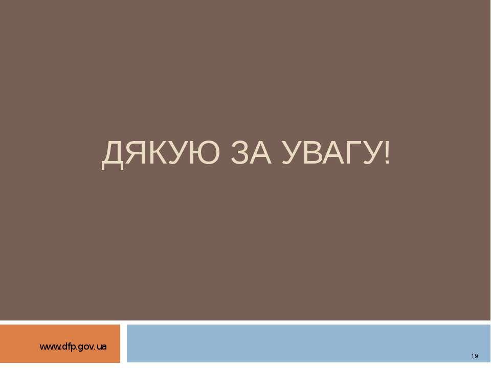 ДЯКУЮ ЗА УВАГУ! www.dfp.gov.ua 19