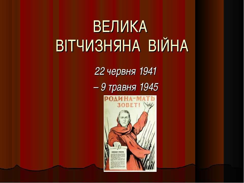 ВЕЛИКА ВІТЧИЗНЯНА ВІЙНА 22 червня 1941 – 9 травня 1945