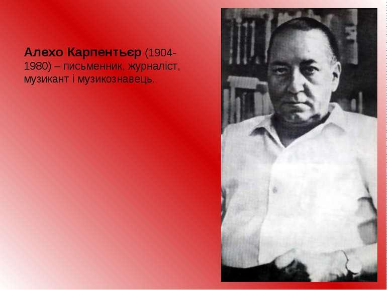 Алехо Карпентьєр (1904-1980) – письменник, журналіст, музикант і музикознавець.