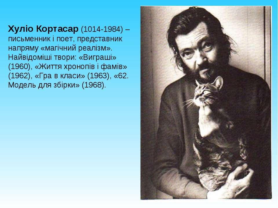 Хуліо Кортасар (1014-1984) – письменник і поет, представник напряму «магічний...