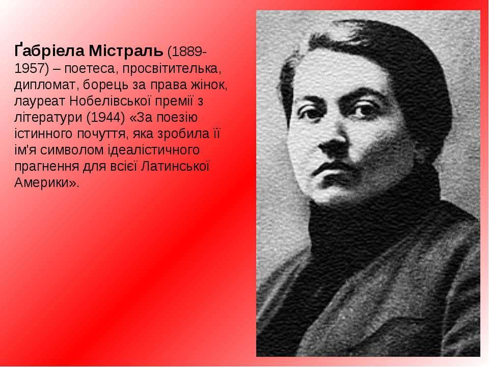 Ґабріела Містраль (1889-1957) – поетеса, просвітителькa, дипломат, борець за ...