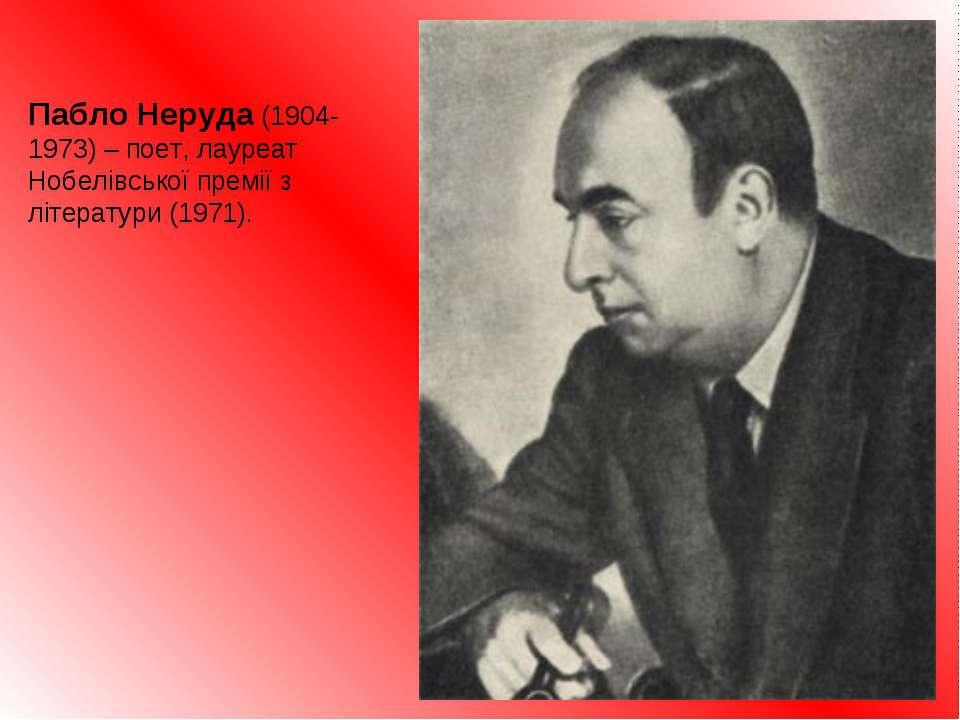 Пабло Неруда (1904-1973) – поет, лауреат Нобелівської премії з літератури (19...