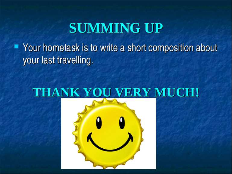 SUMMING UP Your hometask is to write a short composition about your last trav...