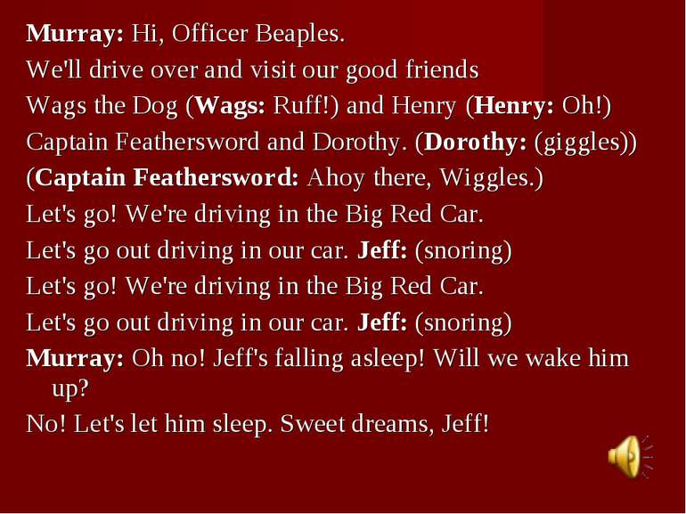 Murray:Hi, Officer Beaples. We'll drive over and visit our good friends Wags...
