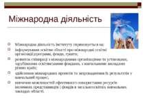 Міжнародна діяльність Міжнародна діяльність інституту спрямовується на: інфор...