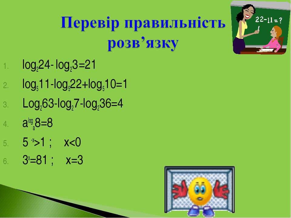 log224- log23 =21 log511-log522+log510=1 Log263-log27-log236=4 aloga8=8 5 -x>...