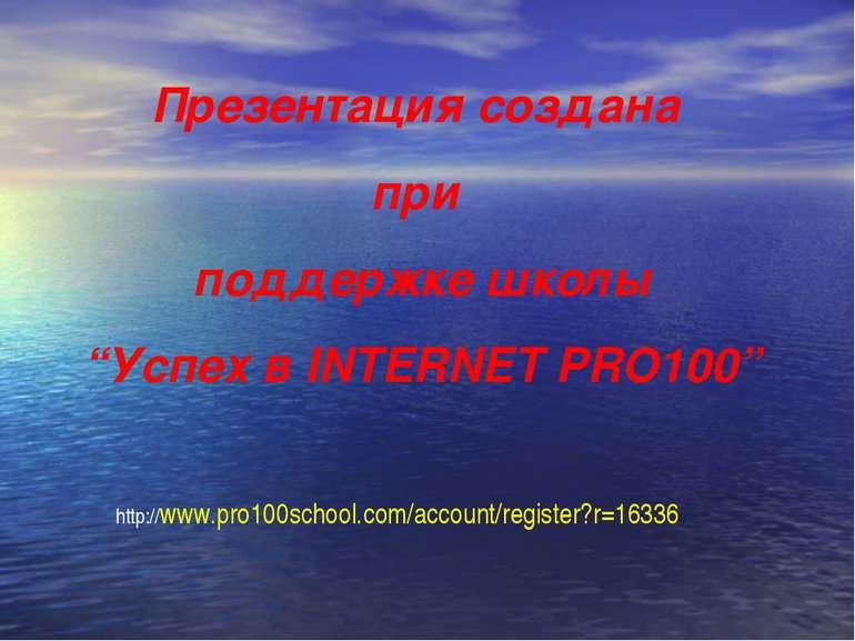 "Презентация создана при поддержке школы ""Успех в INTERNET PRO100"" http://www...."