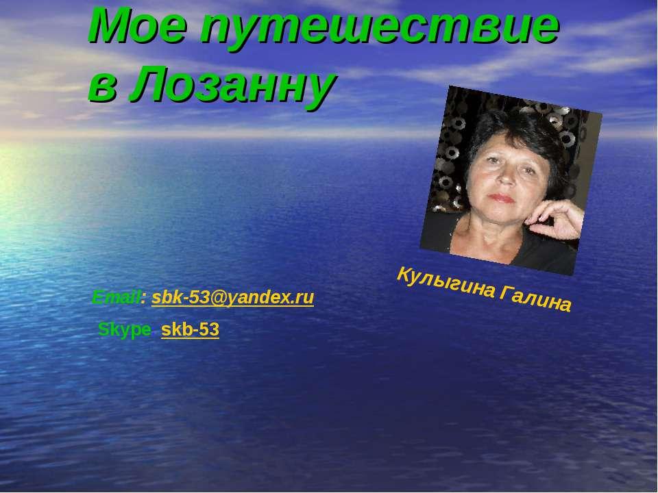 Мое путешествие в Лозанну Email: sbk-53@yandex.ru Skype: skb-53 Кулыгина Галина