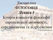 Дисципліна ФІЛОСОФІЯ Лекція 3 Історія концептів філософії європейської античн...