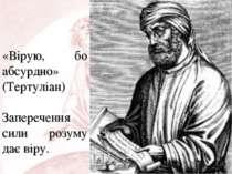 «Вірую, бо абсурдно» (Тертуліан) Заперечення сили розуму дає віру.