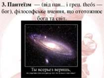 3. Пантеїзм — (від пан... і грец. theós — бог), філософське вчення, що ототож...