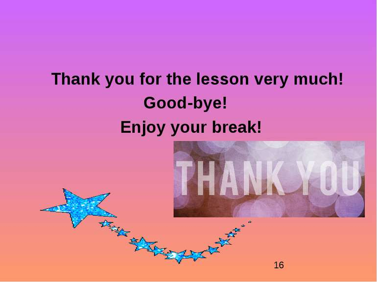 Thank you for the lesson very much! Good-bye! Enjoy your break!