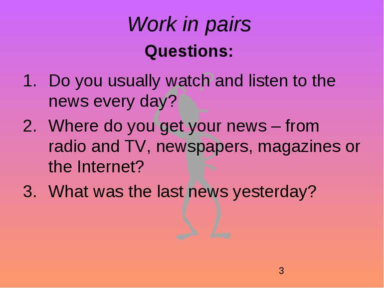 Work in pairs Questions: Do you usually watch and listen to the news every da...
