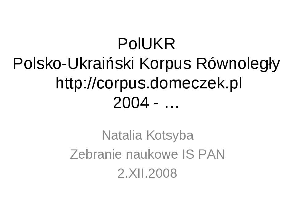 PolUKR Polsko-Ukraiński Korpus Równoległy http://corpus.domeczek.pl 2004 - … ...